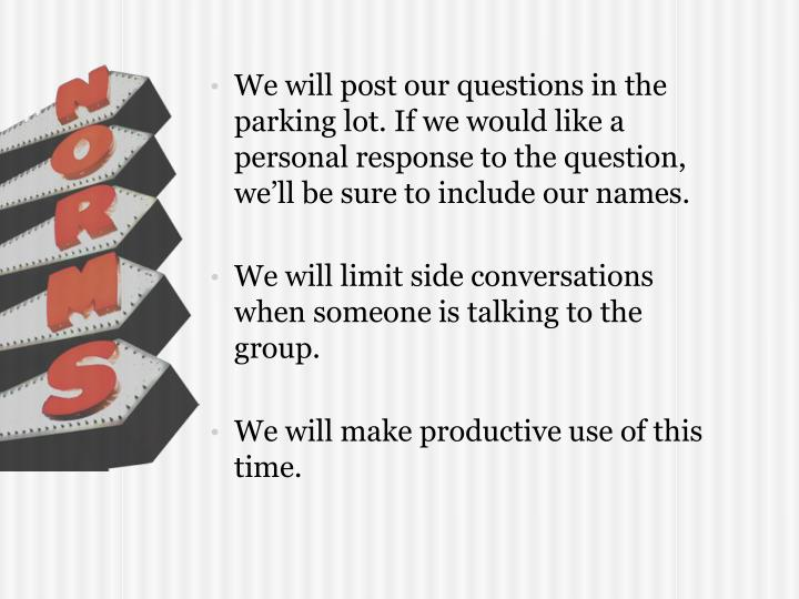 We will post our questions in the parking lot. If we would like a personal response to the question, we'll be sure to include our names.