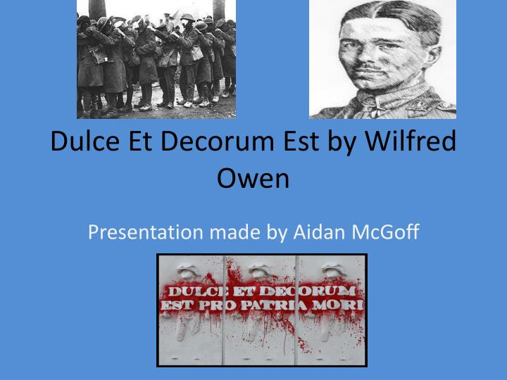 a comparison of wilfred owens dulce et Dulce et decorum est is a poem about a company of men in the war the men in the company do not have a human description, but seem to be describes as though they have aged in this war, bent double, like old beggars everyone seems to be in a trance, there is no conversation, just a slow.