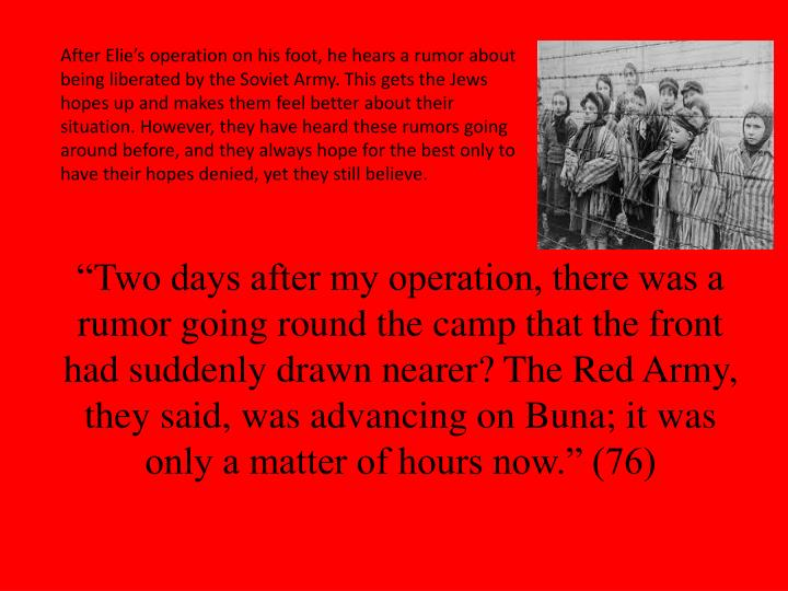 """""""Two days after my operation, there was a rumor going round the camp that the front had suddenly drawn nearer? The Red Army, they said, was advancing on Buna; it was only a matter of hours now."""" (76)"""