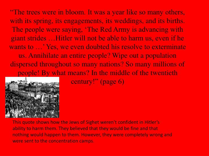 """""""The trees were in bloom. It was a year like so many others, with its spring, its engagements, its weddings, and its births. The people were saying, 'The Red Army is advancing with giant strides …Hitler will not be able to harm us, even if he wants to …' Yes, we even doubted his resolve to exterminate us. Annihilate an entire people? Wipe out a population dispersed throughout so many nations? So many millions of people! By what means? In the middle of the twentieth century!"""" (page 6)"""