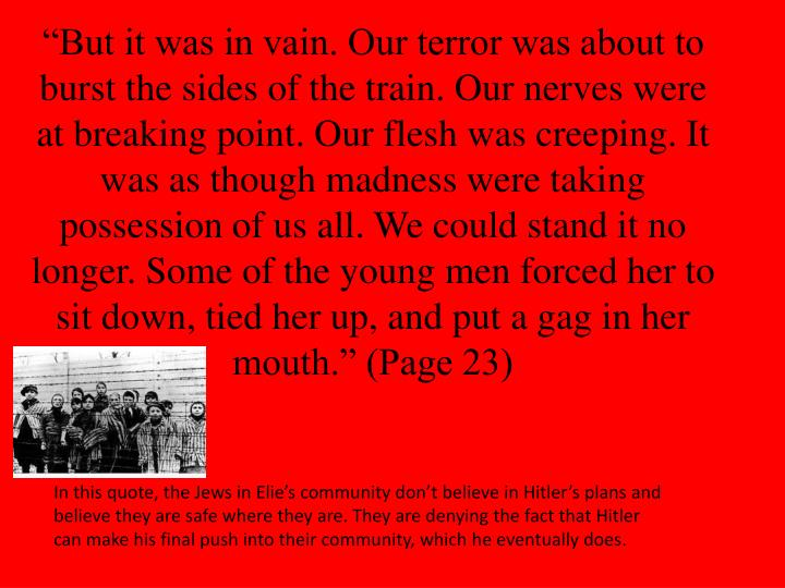"""""""But it was in vain. Our terror was about to burst the sides of the train. Our nerves were at breaking point. Our flesh was creeping. It was as though madness were taking possession of us all. We could stand it no longer. Some of the young men forced her to sit down, tied her up, and put a gag in her mouth."""" (Page 23)"""