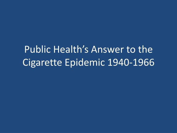 public health s answer to the cigarette epidemic 1940 1966 n.