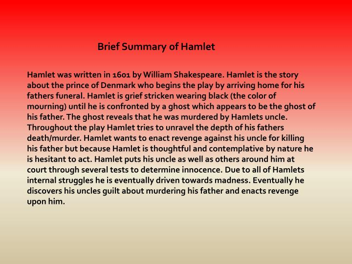 summary of hamlet The guards and hamlet's best friend horatio decide to tell hamlet that a ghost, the image of his dead father, is haunting the castle battlements claudius announces his marriage to the old king's.