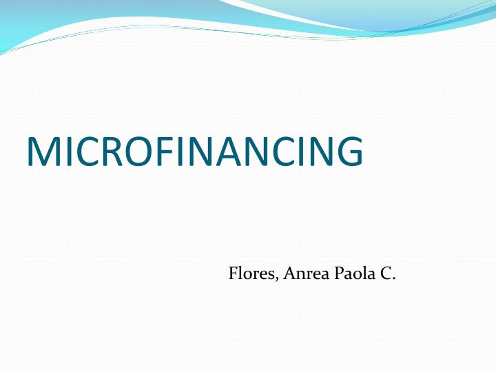 microfinancing Why microfinancing we believe microfinancing to be a sustainable means of self-sufficiency and poverty alleviation leading to the enduring transformation and development of communities.