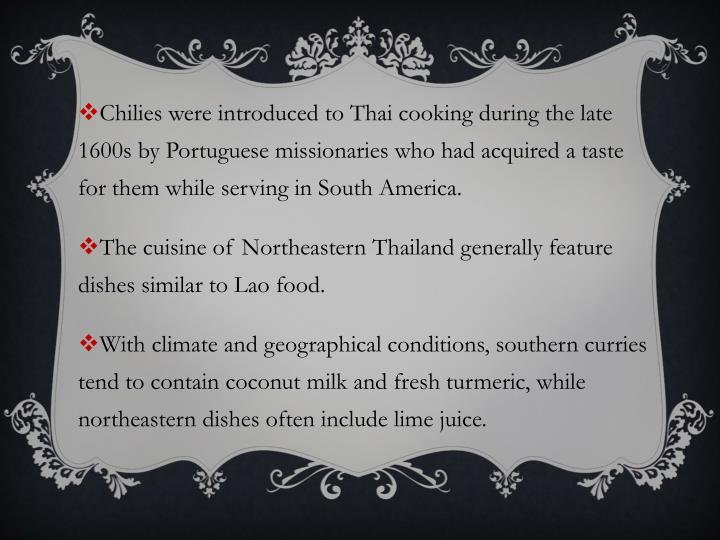 Chilies were introduced to Thai cooking during the late 1600s by Portuguese missionaries who had acquired a taste for them while serving in South America