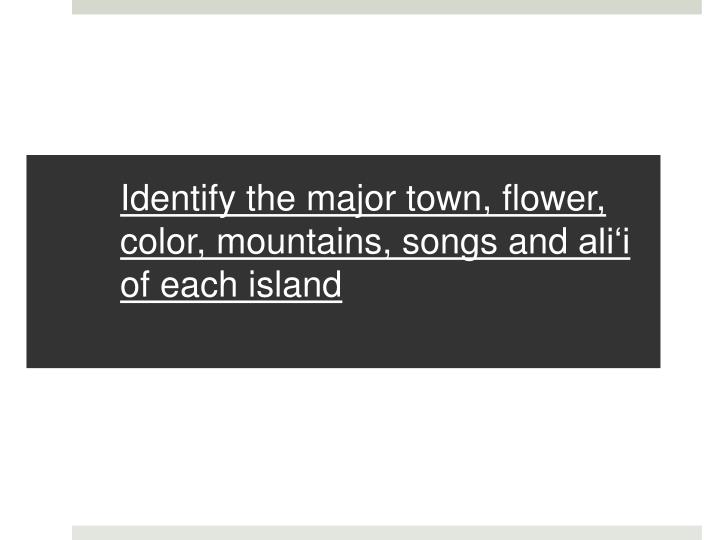 Identify the major town flower color mountains songs and ali i of each island