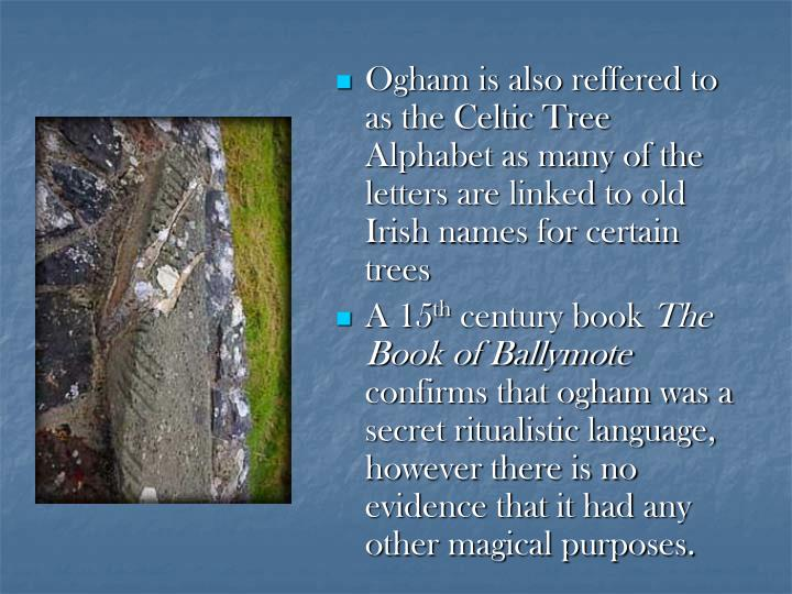 Ogham is also reffered to as the Celtic Tree Alphabet as many of the letters are linked to old Irish...