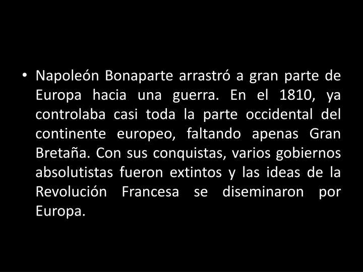 Napoleón Bonaparte arrastró a gran parte de Europa hacia una guerra. En el 1810, ya controlaba casi toda la parte occidental del continente europeo, faltando apenas Gran Bretaña. Con sus conquistas, varios gobiernos absolutistas fueron extintos y las ideas de la Revolución Francesa se diseminaron por Europa.