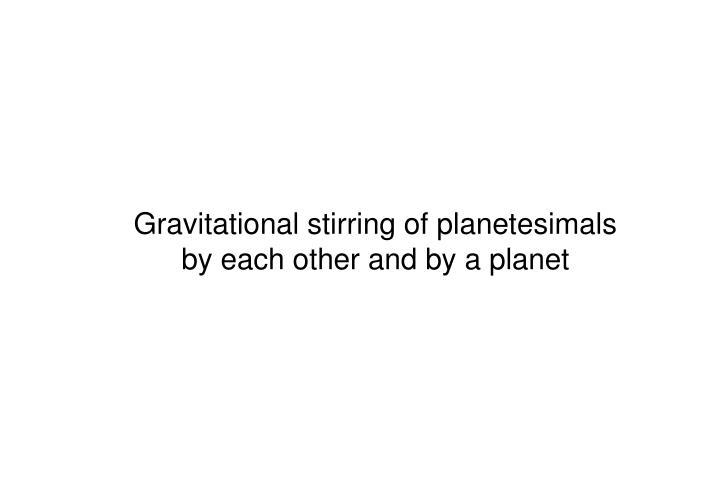 Gravitational stirring of planetesimals