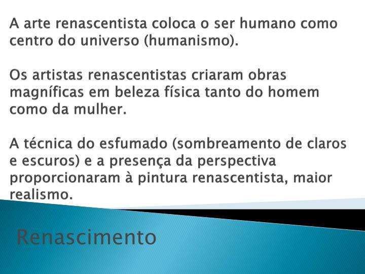 A arte renascentista coloca o ser humano como centro do universo (humanismo).