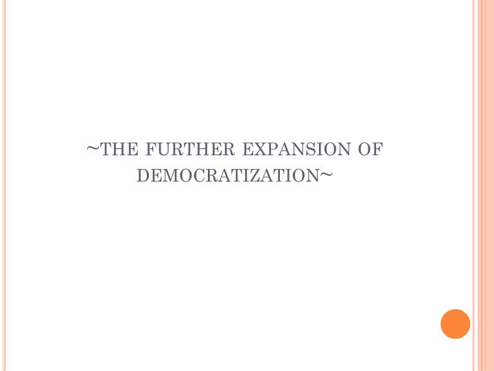 the further expansion of democratization n.