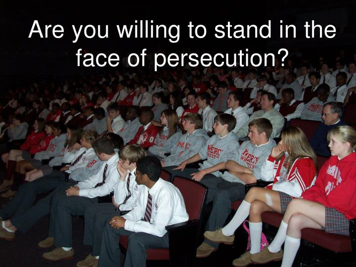 Are you willing to stand in the face of persecution?