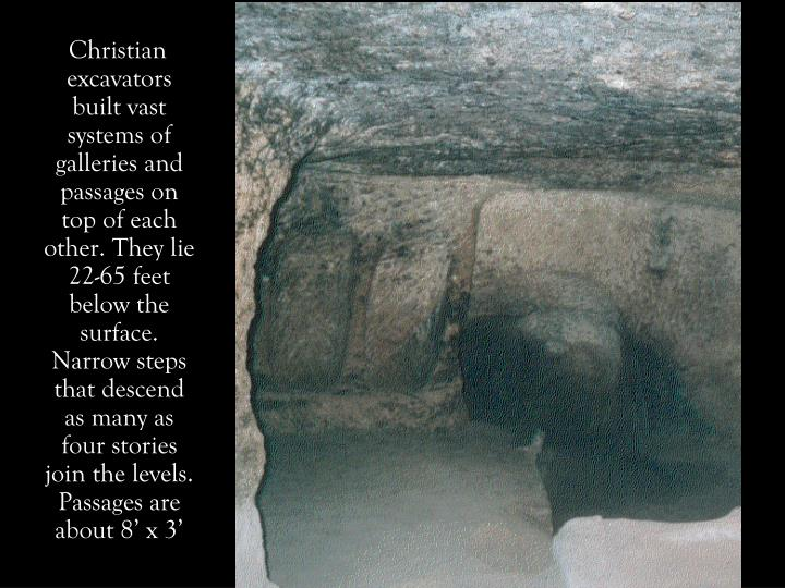 Christian excavators built vast systems of galleries and passages on top of each other. They lie 22-65 feet below the surface. Narrow steps that descend as many as four stories join the levels. Passages are about 8' x 3'