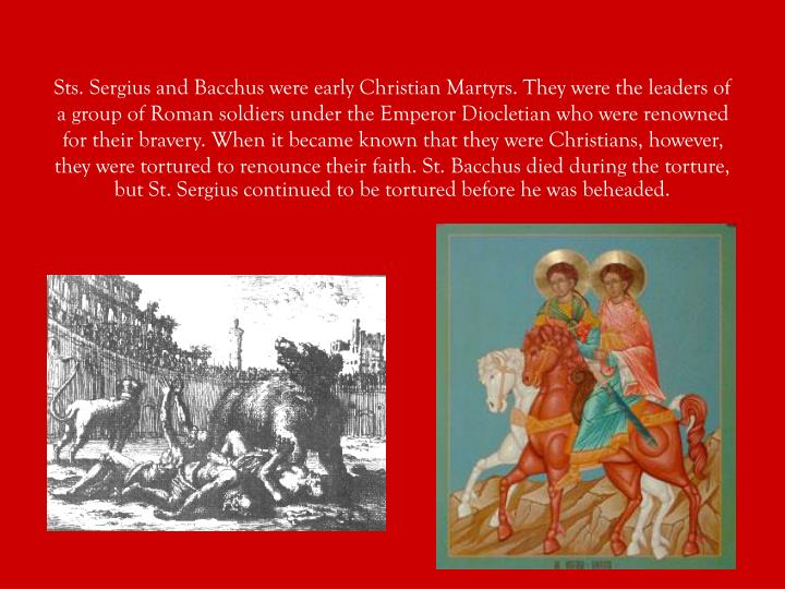 Sts. Sergius and Bacchus were early Christian Martyrs. They were the leaders of a group of Roman soldiers under the Emperor Diocletian who were renowned for their bravery. When it became known that they were Christians, however, they were tortured to renounce their faith. St. Bacchus died during the torture, but St. Sergius continued to be tortured before he was beheaded.