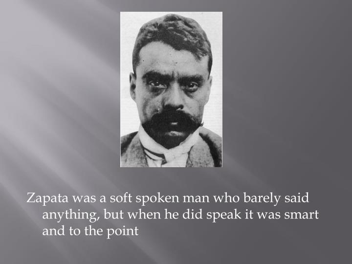 Zapata was a soft spoken man who barely said anything, but when he did speak it was smart and to the point