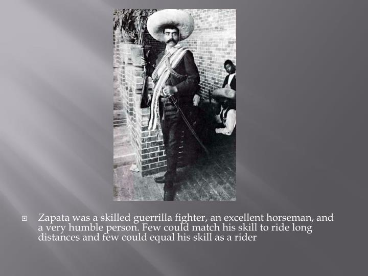 Zapata was a skilled guerrilla fighter, an excellent horseman, and a very humble person. Few could match his skill to ride long distances and few could equal his skill as a rider