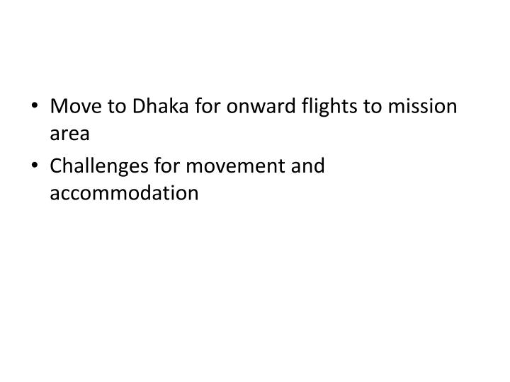 Move to Dhaka for onward flights to mission area