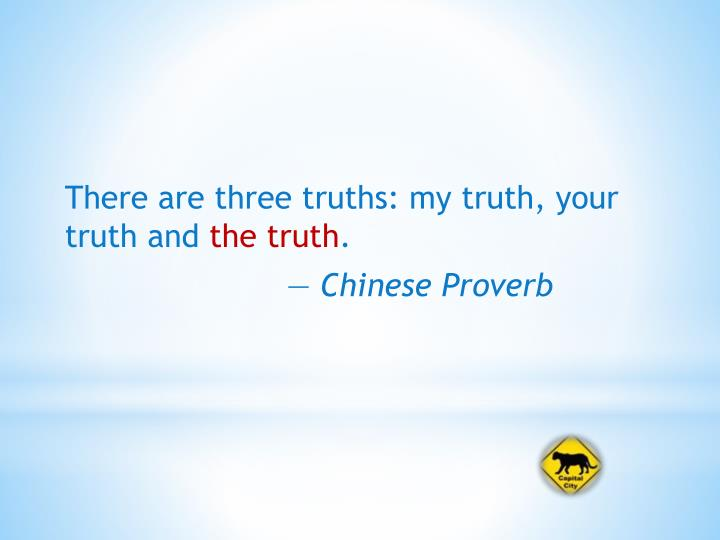 There are three truths: my truth, your truth and
