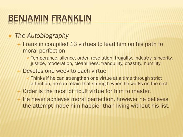 franklin s virtues attaining moral perfection What was franklin's general plan un acquiring the habitude of virtues to approach a new virtue each time, fixing his life on virtue at a time it would've gotten easier for him need essay sample on moral perfection- ben franklin questions specifically for you for only $1290/page.