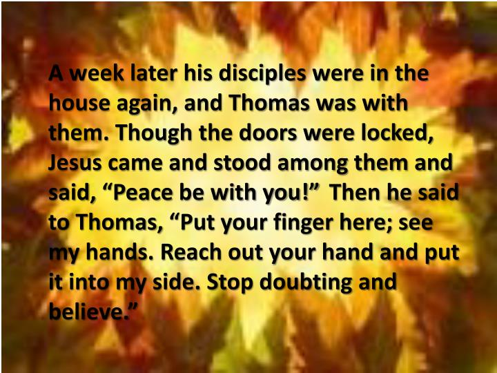 """A week later his disciples were in the house again, and Thomas was with them. Though the doors were locked, Jesus came and stood among them and said,""""Peacebe with you!"""""""