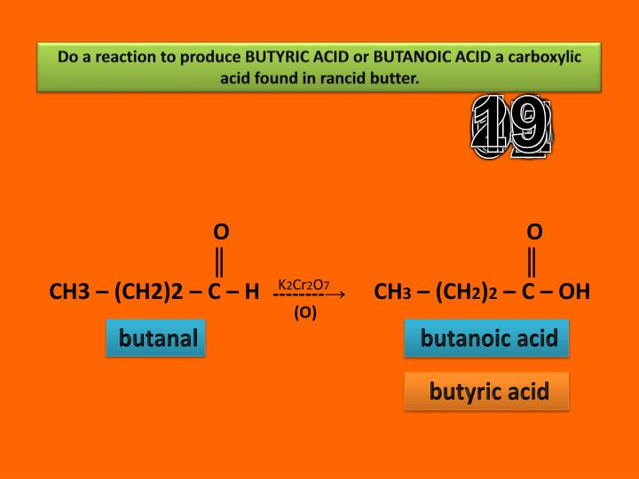 Do a reaction to produce BUTYRIC ACID or BUTANOIC ACID a carboxylic acid found in rancid butter.