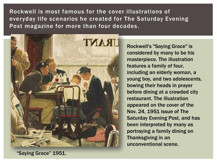Rockwell is most famous for the cover illustrations of everyday life scenarios he created for The Saturday Evening Post magazine for more than four decades