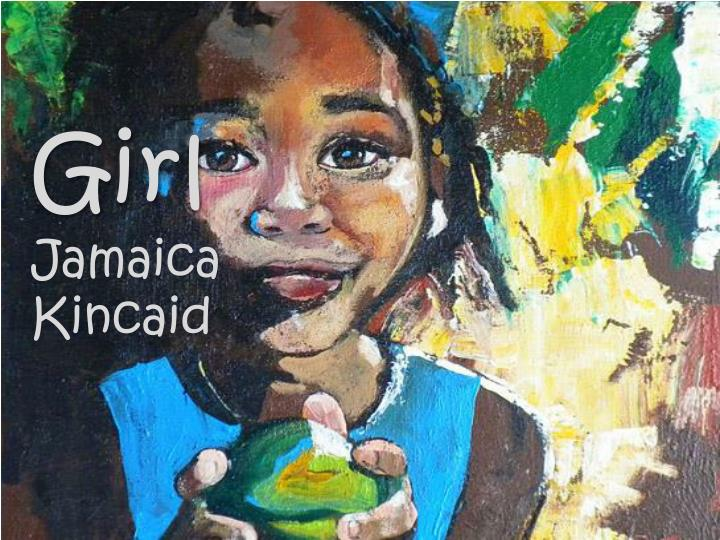 "an analysis of girl a poem by jamaica kincaid Theme analysis of ""girl"" by jamaica kincaid the story girl by jamaica kincaid , is a book that depicts how children were brought up in the 1970's kincaid's careful structuring allow readers to easily."
