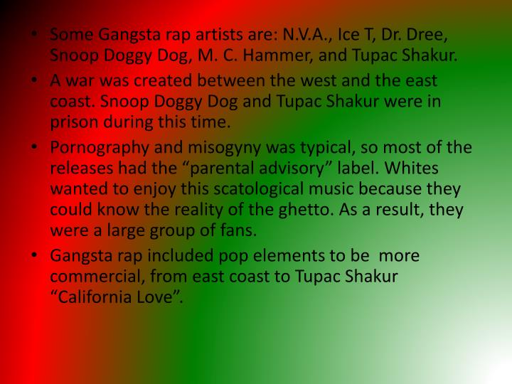 Some Gangsta rap artists are: N.V.A., Ice T, Dr.