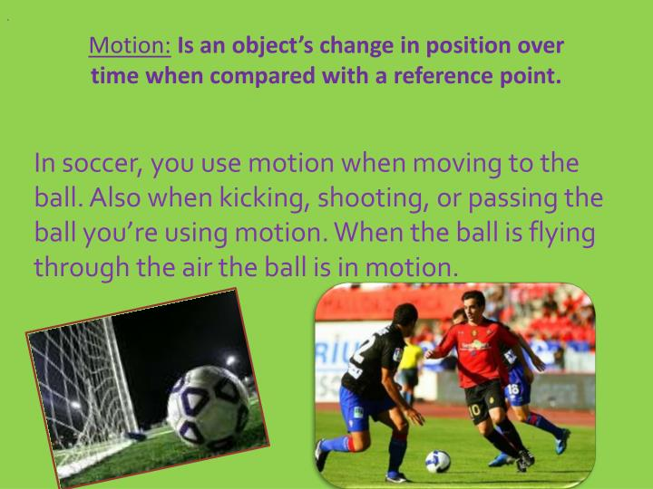 Motion is an object s change in position over time when compared with a reference point