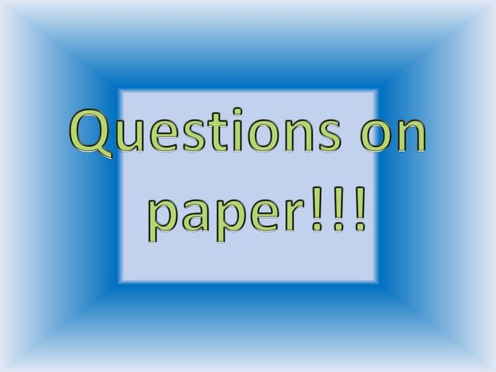 Questions on paper!!!