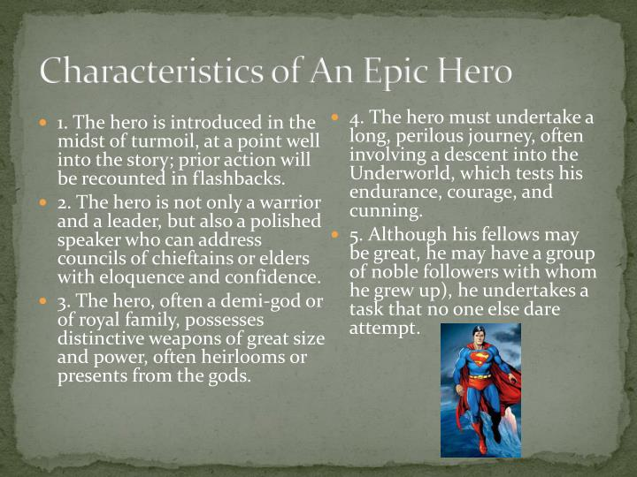 characteristics of an epic hero british literature English literature a homeric epic hero is considered to be above a standard individual an important characteristic an epic hero must have is cleverness odysseus's quick thinking, combined with his eloquence in speech and many other characteristics, has become him and his team out of.