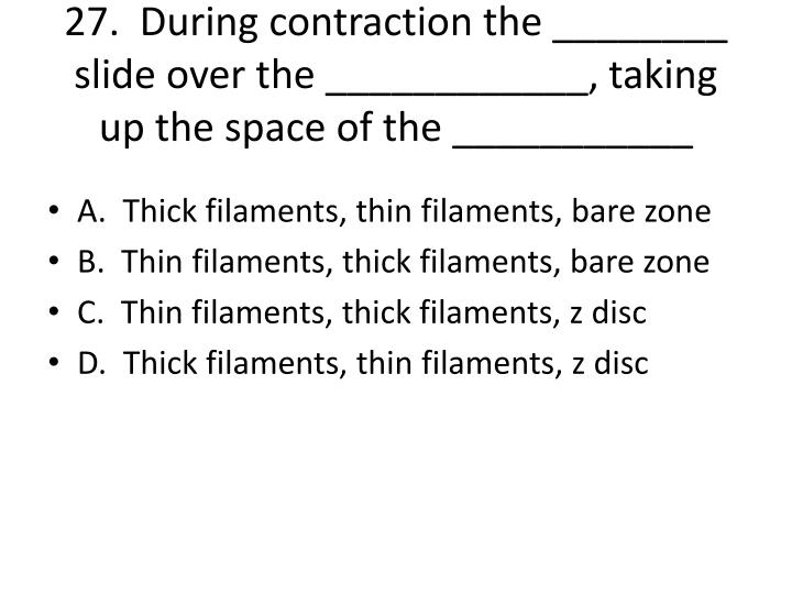 27.  During contraction the ________ slide over the ____________, taking up the space of the ___________