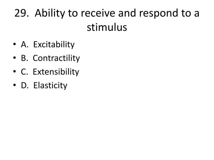 29.  Ability to receive and respond to a stimulus