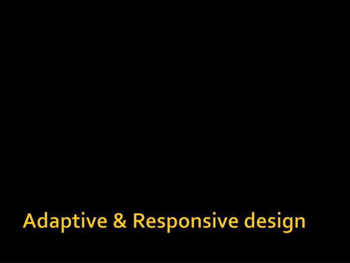 Adaptive & Responsive design