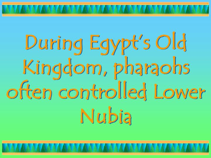 During Egypt's Old Kingdom, pharaohs often controlled Lower Nubia