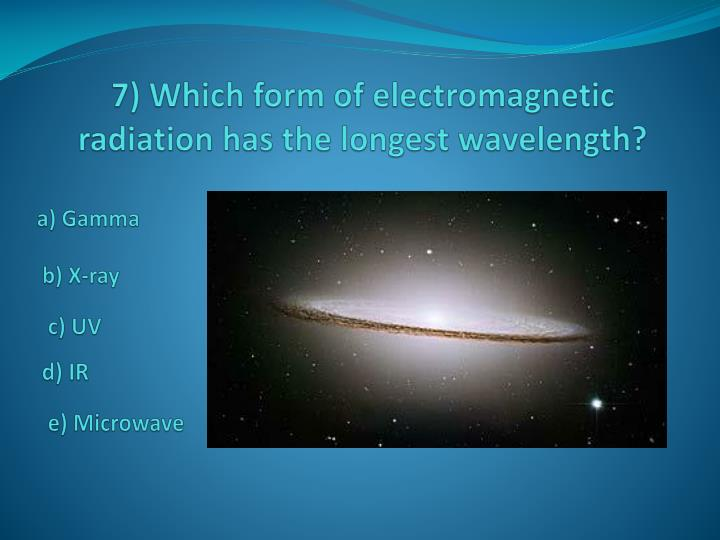 7) Which form of electromagnetic radiation has the longest wavelength?