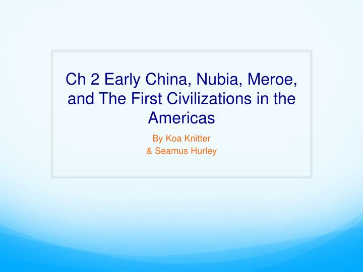 Ch 2 early china nubia meroe and the first civilizations in the americas