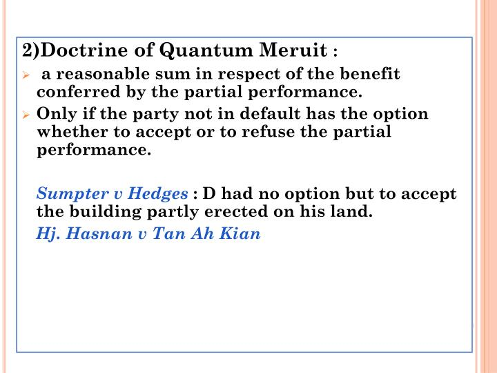 case on law of quantum meruit There is tons of case law regards quantum meriut but mostly in favor of the plaintiff most recently attorneys seem to be getting into the foray with qm suits in the alternative for their attorney fee's and are winning.