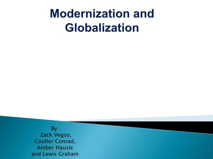 globalisation and modernisation Globalization theory is essentially modernization theory bolstered by greater emphasis on international integration and the power of external forces to induce rapid change again, one finds generalizations about individual modernization, adoption of attitudes in favor of personal choice for marriage.