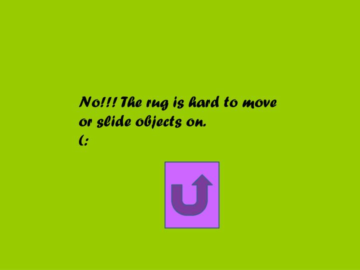 No!!! The rug is hard to move or slide objects on.