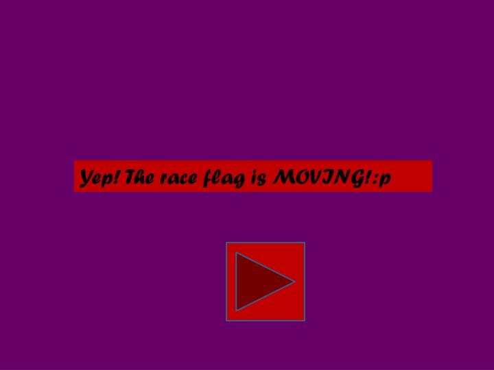 Yep! The race flag is MOVING!:p