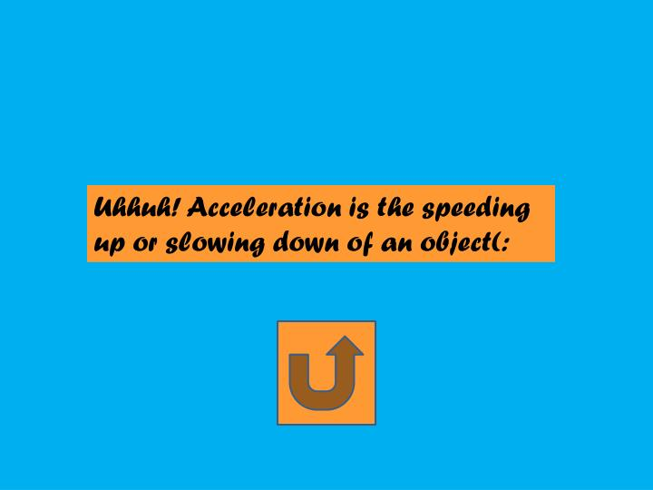 Uhhuh! Acceleration is the speeding up or slowing down of an object(: