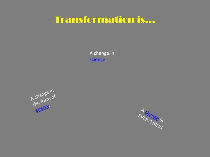 Transformation is…