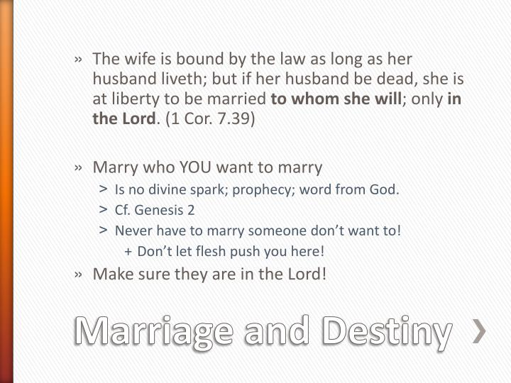 The wife is bound by the law as long as her husband liveth; but if her husband be dead, she is at liberty to be married