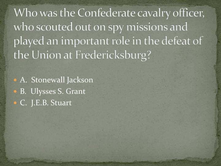 Who was the Confederate cavalry officer, who scouted out on spy missions and played an important role in the defeat of the Union at Fredericksburg?