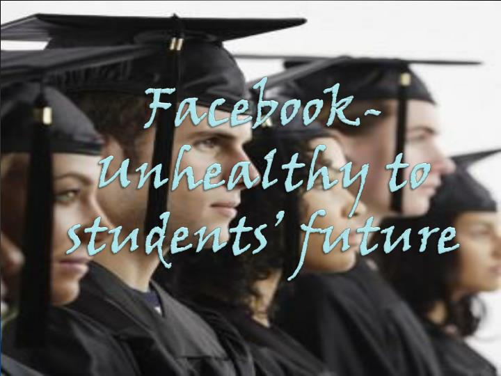 Facebook unhealthy to students future