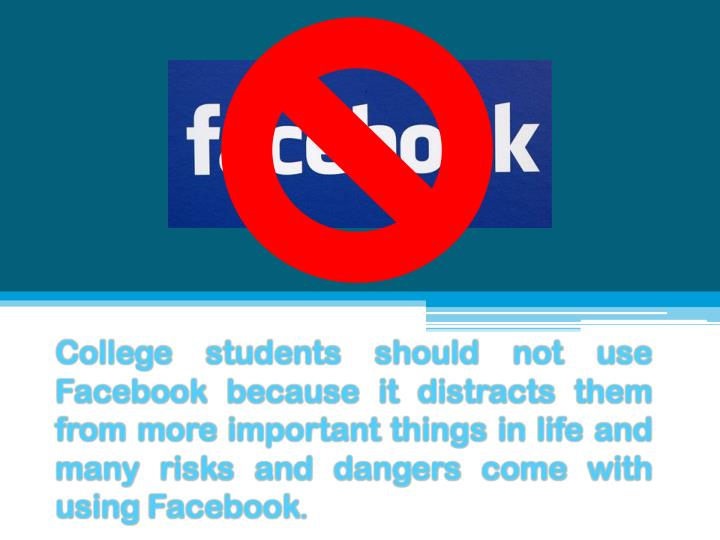 College students should not use Facebook because it distracts them from more important things in lif...
