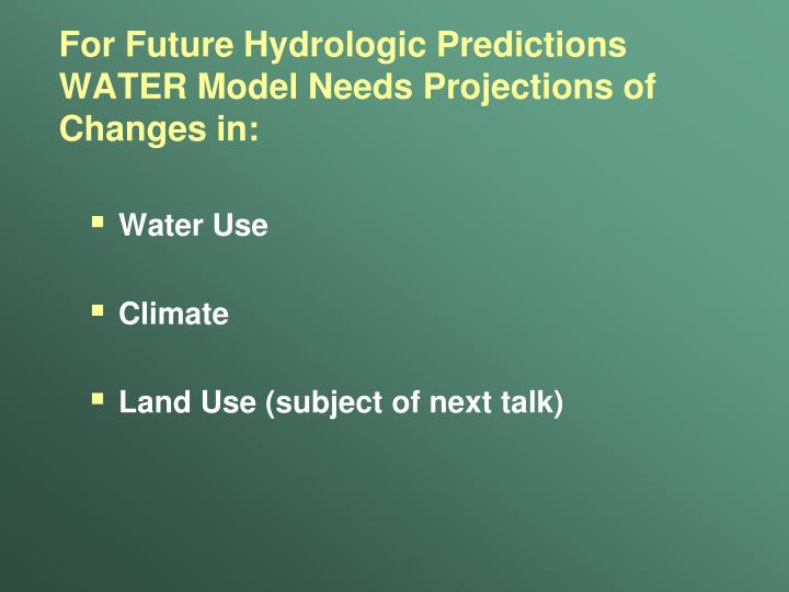 For Future Hydrologic Predictions WATER Model Needs Projections of Changes in: