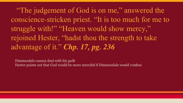 """The judgement of God is on me,"" answered the conscience-stricken priest. ""It is too much for me to struggle with!"" ""Heaven would show mercy,"" rejoined Hester, ""hadst thou the strength to take advantage of it."""