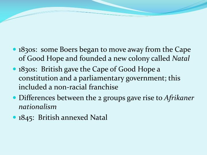 1830s:  some Boers began to move away from the Cape of Good Hope and founded a new colony called
